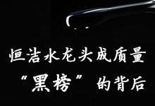 """恒洁中招北京水龙头质量""""黑榜""""的背后"""